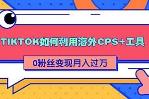 【第2220期】TIKTOK如何利用海外CPS+工具 0粉丝轻松变现月入过万