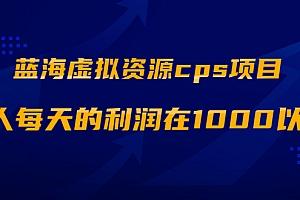 【第2238期】蓝海虚拟资源cps项目,目前最高单人每天的利润在1000以上【视频课程】