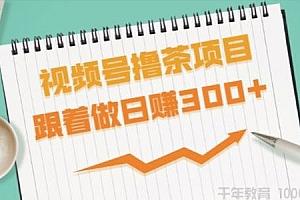 东哲-东哲日记 视频号撸茶项目 跟着做轻松日赚300+