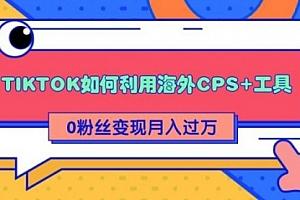 详细解析TIKTOK如何利用海外CPS+工具0粉丝轻松变现月入10000+