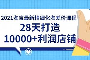 2021淘宝最新精细化淘差价课程,28天打造10000+利润店铺(附软件