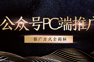 公众号PC端借助各类平台推广方式全揭秘(8节课程)