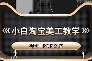 适合小白的淘宝美工教学,高级设计师必修课(视频+PDF文档)
